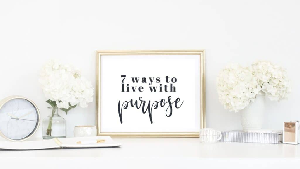 7 ways to live life with purpose