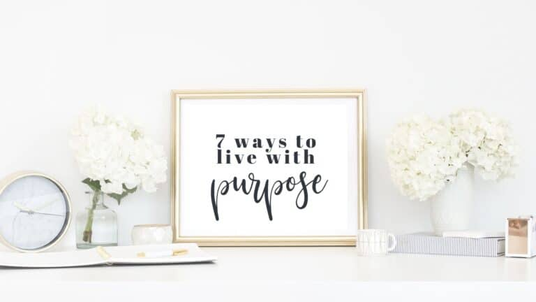 Live With Purpose – 7 Ways to Help You Live a Life of Purpose