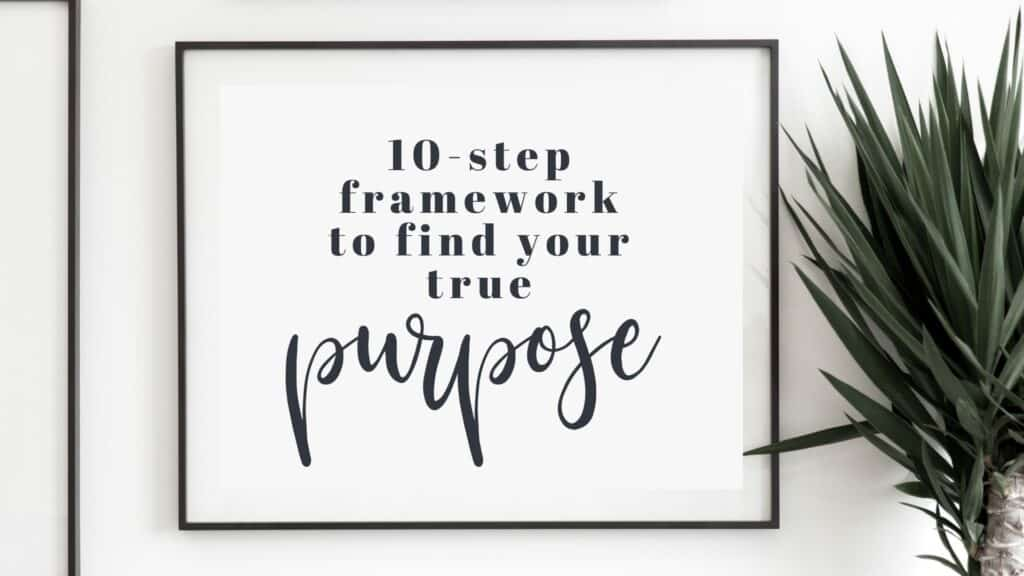 How to find your life purpose - 10 step framework to discover your true purpose in life