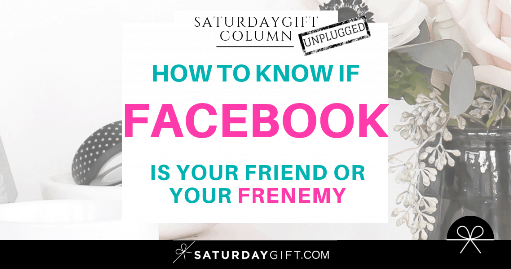 How to know if Facebook is your friend or your frenemy | SaturdayGift Unplugged Weekly Column | Inspiration | Out of the box thinking | New mindset | Saturday gift #SaturdayGift