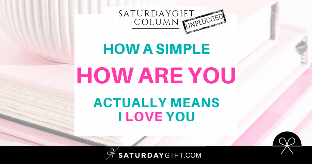 How a simple How are you ? actually means I love you | SaturdayGift Unplugged Weekly Column | Inspiration | Out of the box thinking | New mindset | Saturday gift #SaturdayGift