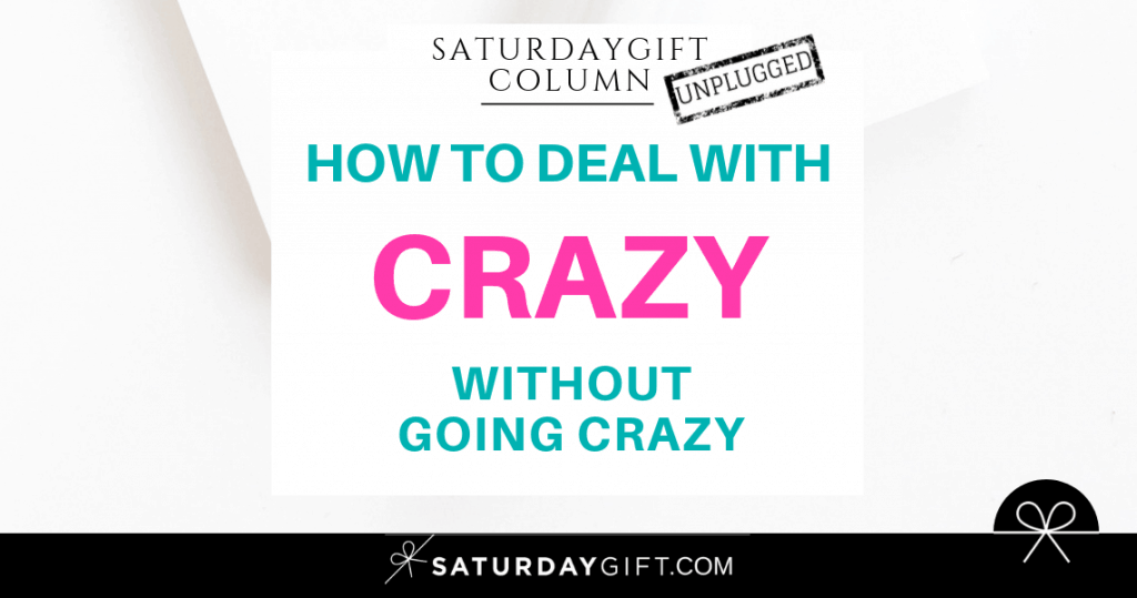 How to deal with crazy (without going crazy) | SaturdayGift Unplugged Weekly Column | Inspiration | Out of the box thinking | New mindset | Saturday gift #SaturdayGift