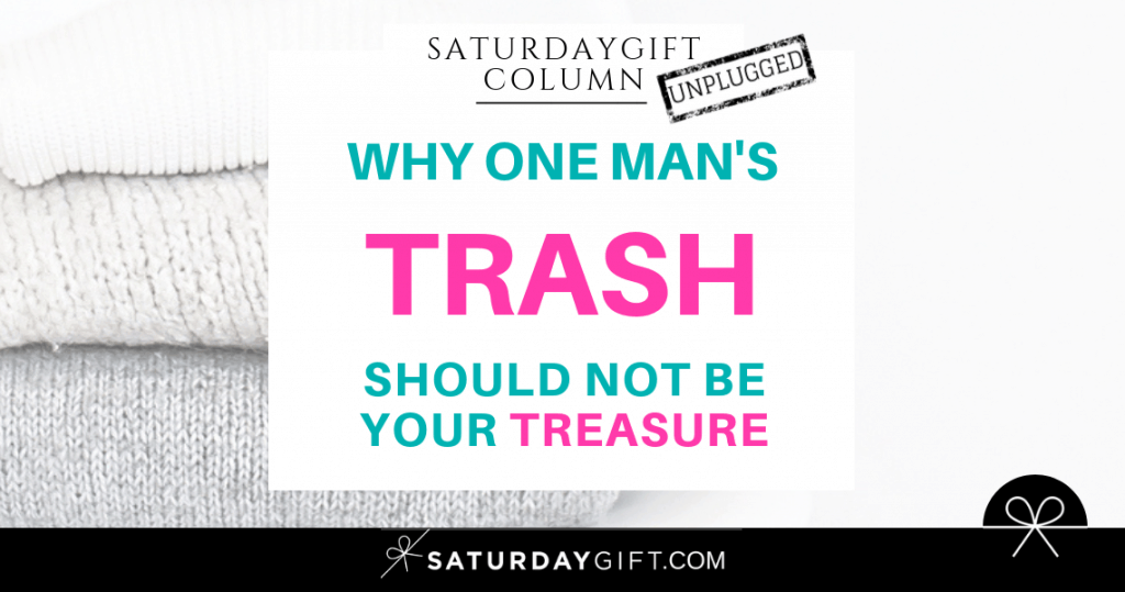 Why One Man's Trash Should Not Be Your Treasure | SaturdayGift Unplugged Weekly Column | Inspiration | Out of the box thinking | New mindset | Saturday gift #SaturdayGift