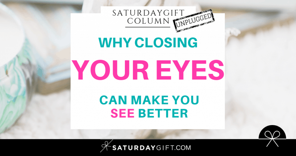 Why closing your eyes can make you see better   SaturdayGift Unplugged Weekly Column   Inspiration   Out of the box thinking   New mindset   Saturday gift #SaturdayGift