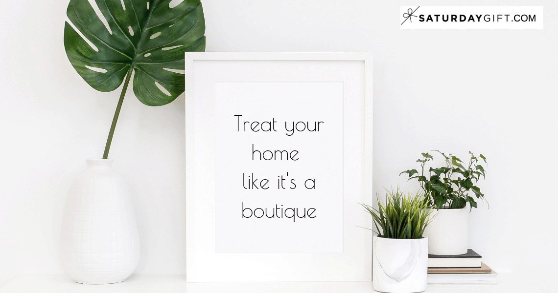 Treat your home like a boutique | decluttering | maintaining | organization ideas | how to | Organizing | Mindful Minimalism | Simple living | Simplify Life | SaturdayGift | Saturday Gift #SaturdayGift